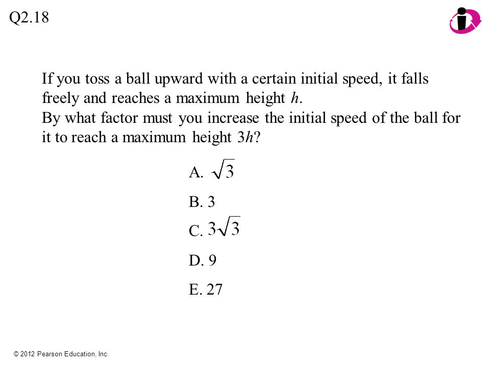 Q2.18 If you toss a ball upward with a certain initial speed, it falls freely and reaches a maximum height h.