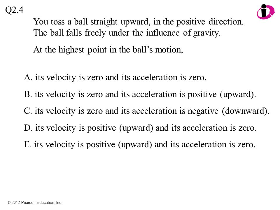 At the highest point in the ball's motion,