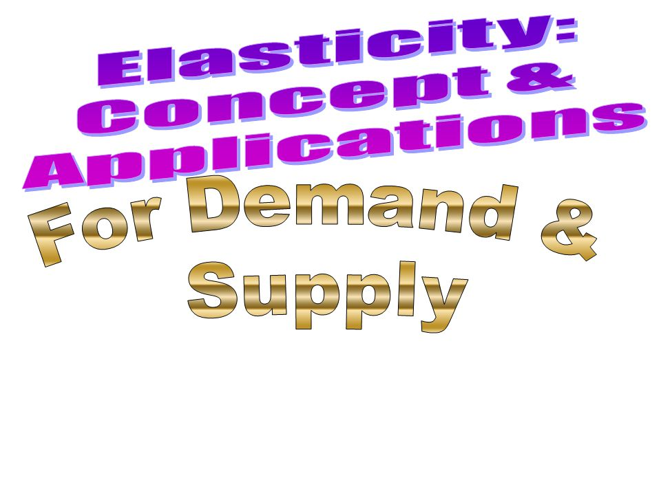 Elasticity: Concept & Applications For Demand & Supply