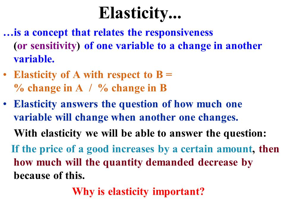 Elasticity... …is a concept that relates the responsiveness (or sensitivity) of one variable to a change in another variable.