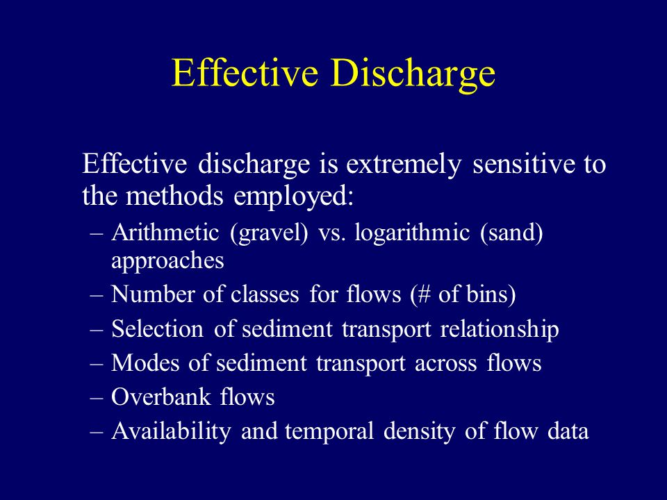 Effective Discharge Effective discharge is extremely sensitive to the methods employed: Arithmetic (gravel) vs. logarithmic (sand) approaches.