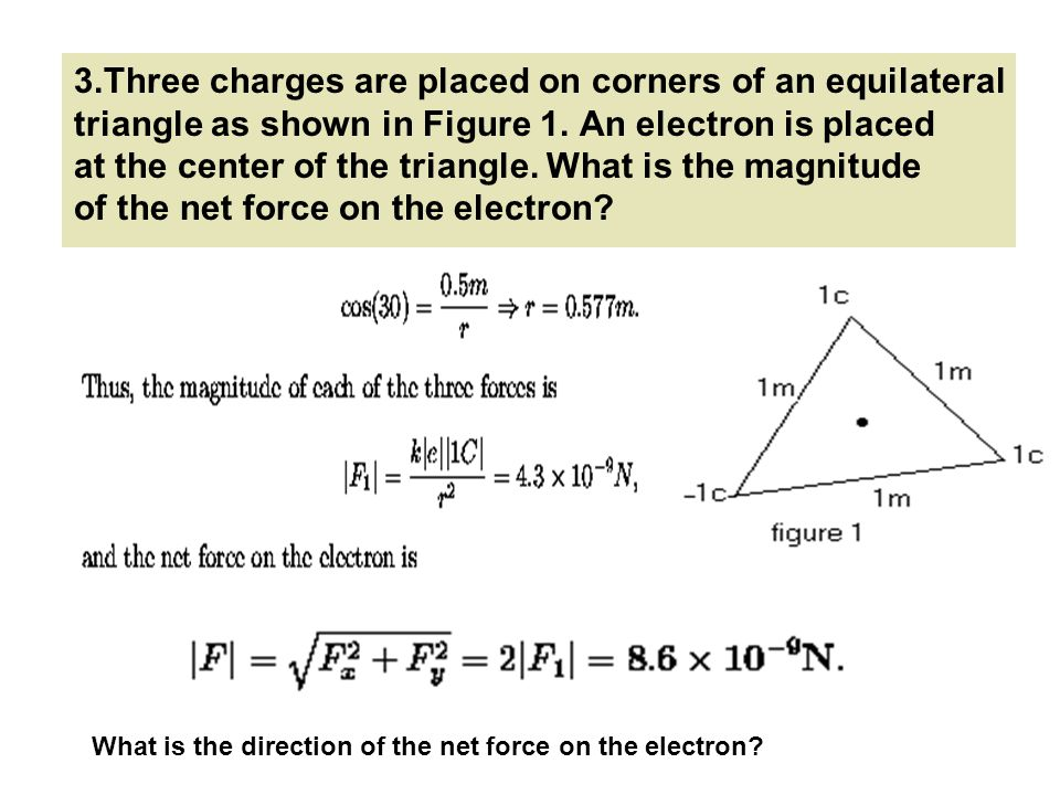 3.Three charges are placed on corners of an equilateral triangle as shown in Figure 1. An electron is placed at the center of the triangle. What is the magnitude of the net force on the electron