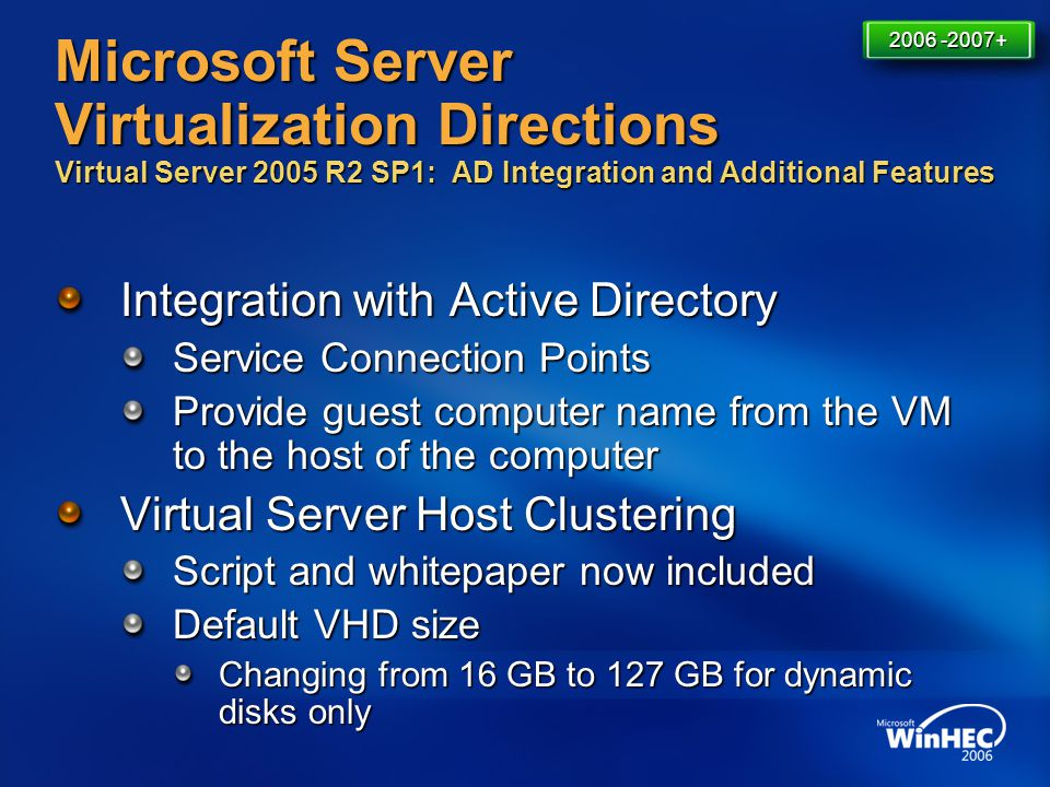 4/11/2017 7:14 AM 2006 -2007+ Microsoft Server Virtualization Directions Virtual Server 2005 R2 SP1: AD Integration and Additional Features.
