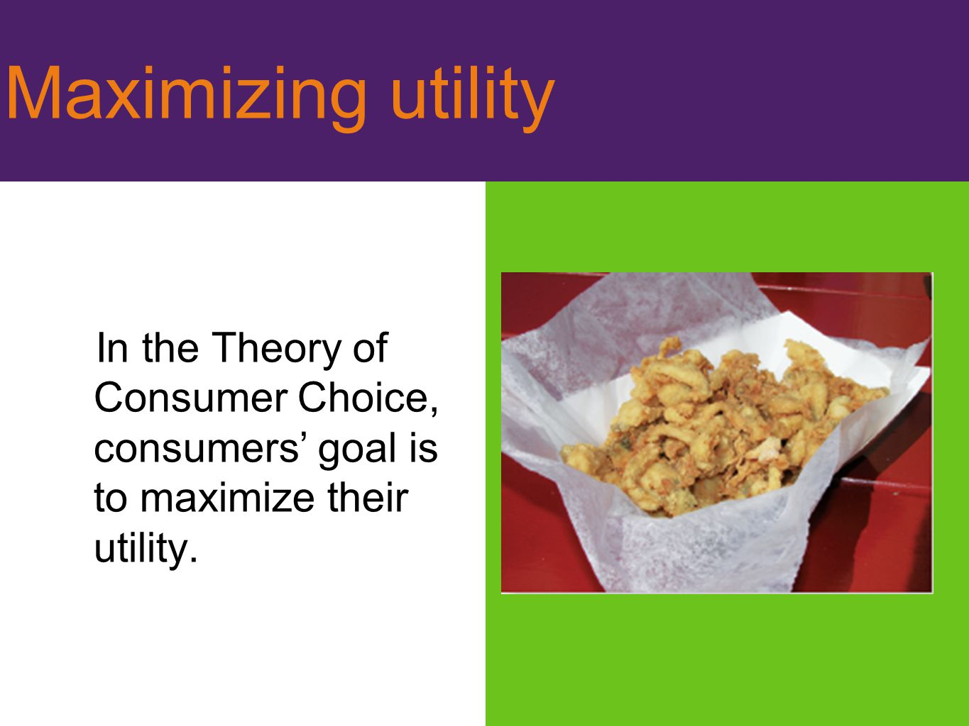 Maximizing utility In the Theory of Consumer Choice, consumers' goal is to maximize their utility.