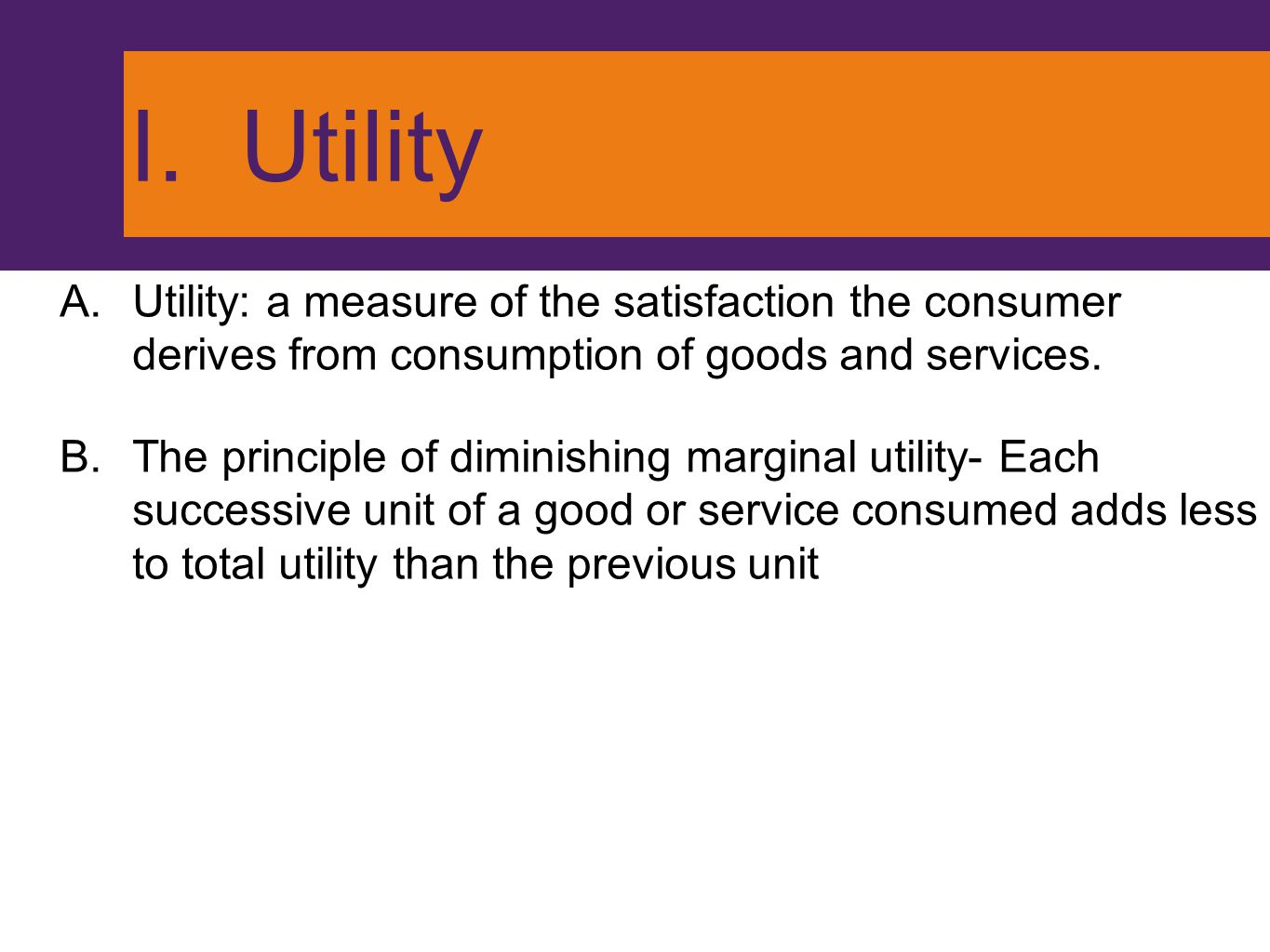 I. Utility Utility: a measure of the satisfaction the consumer derives from consumption of goods and services.