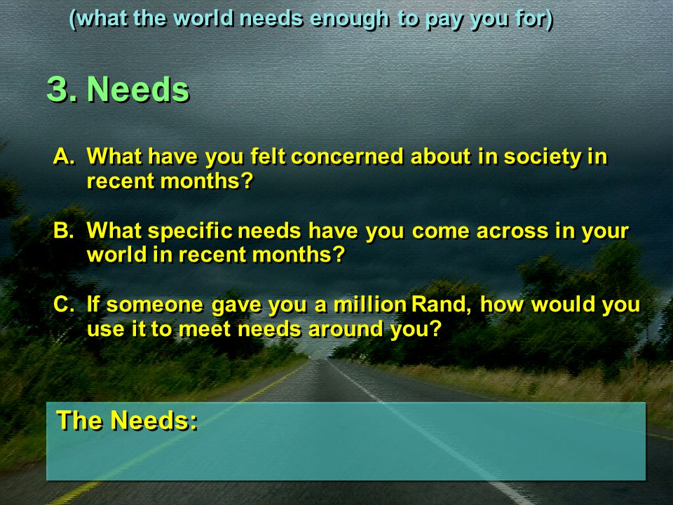3. Needs The Needs: (what the world needs enough to pay you for)