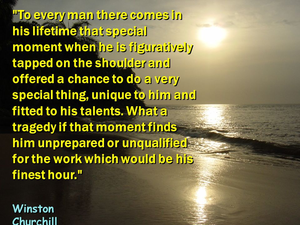 To every man there comes in his lifetime that special moment when he is figuratively tapped on the shoulder and offered a chance to do a very special thing, unique to him and fitted to his talents. What a tragedy if that moment finds him unprepared or unqualified for the work which would be his finest hour.