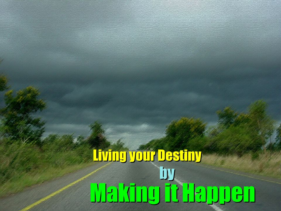 Living your Destiny by Making it Happen
