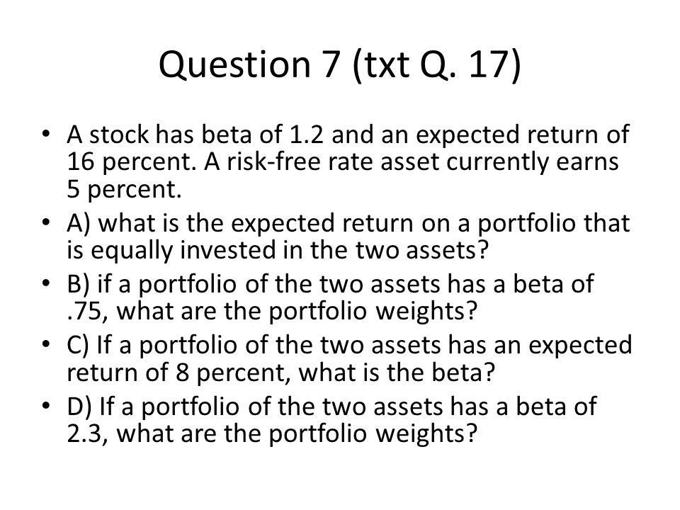 Question 7 (txt Q. 17) A stock has beta of 1.2 and an expected return of 16 percent. A risk-free rate asset currently earns 5 percent.