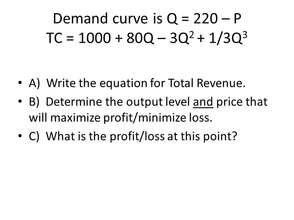 Demand curve is Q = 220 – P TC = 1000 + 80Q – 3Q2 + 1/3Q3