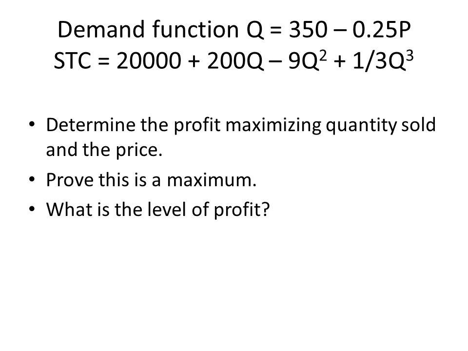 Demand function Q = 350 – 0.25P STC = 20000 + 200Q – 9Q2 + 1/3Q3