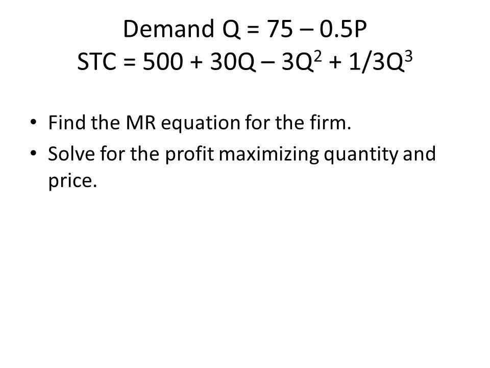 Demand Q = 75 – 0.5P STC = 500 + 30Q – 3Q2 + 1/3Q3