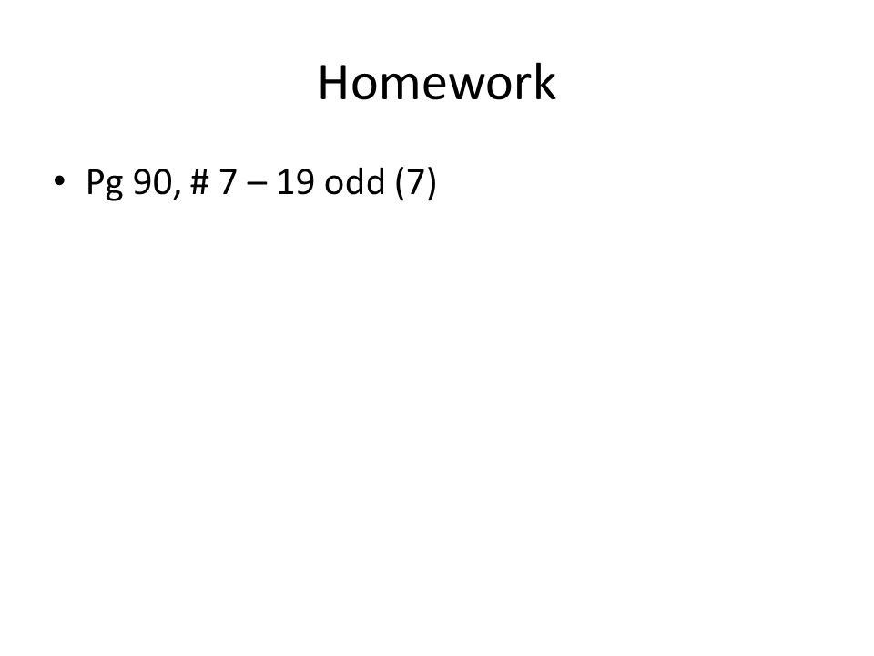 Homework Pg 90, # 7 – 19 odd (7)