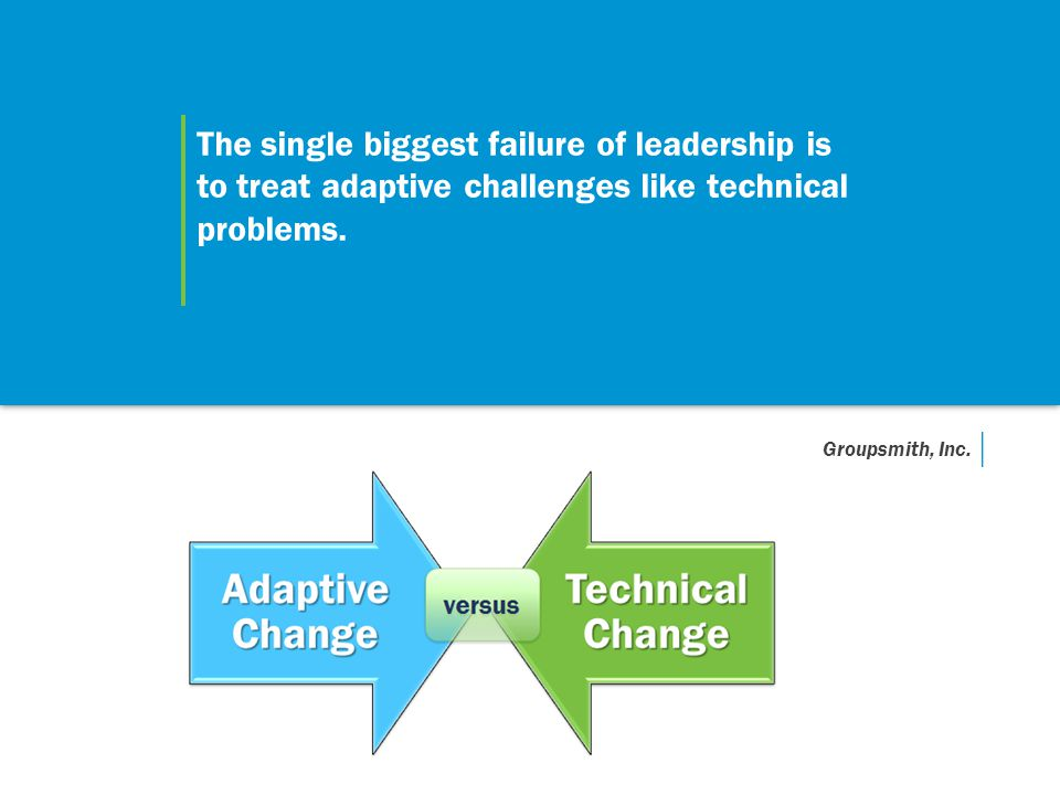 The single biggest failure of leadership is to treat adaptive challenges like technical problems.