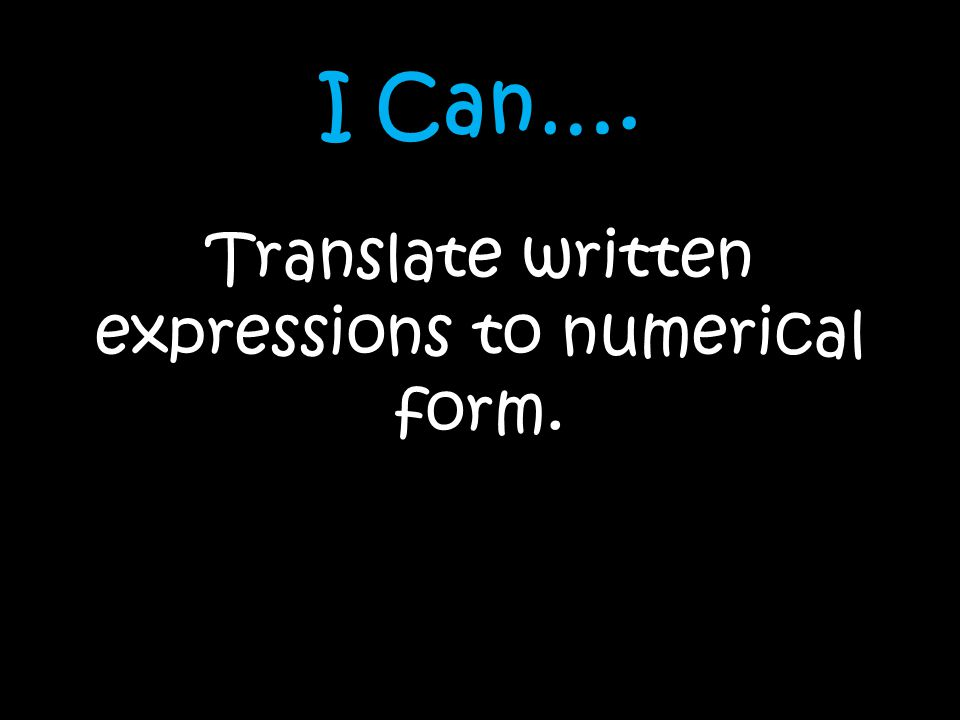 Translate written expressions to numerical form.