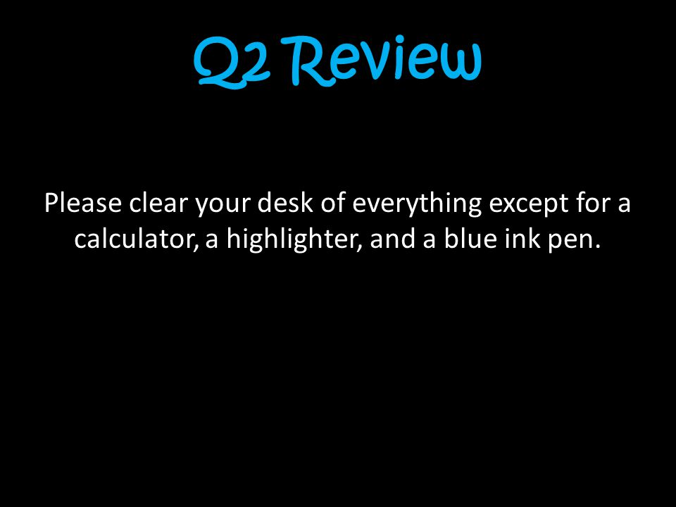 Q2 Review Please clear your desk of everything except for a calculator, a highlighter, and a blue ink pen.