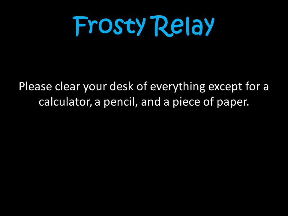 Frosty Relay Please clear your desk of everything except for a calculator, a pencil, and a piece of paper.