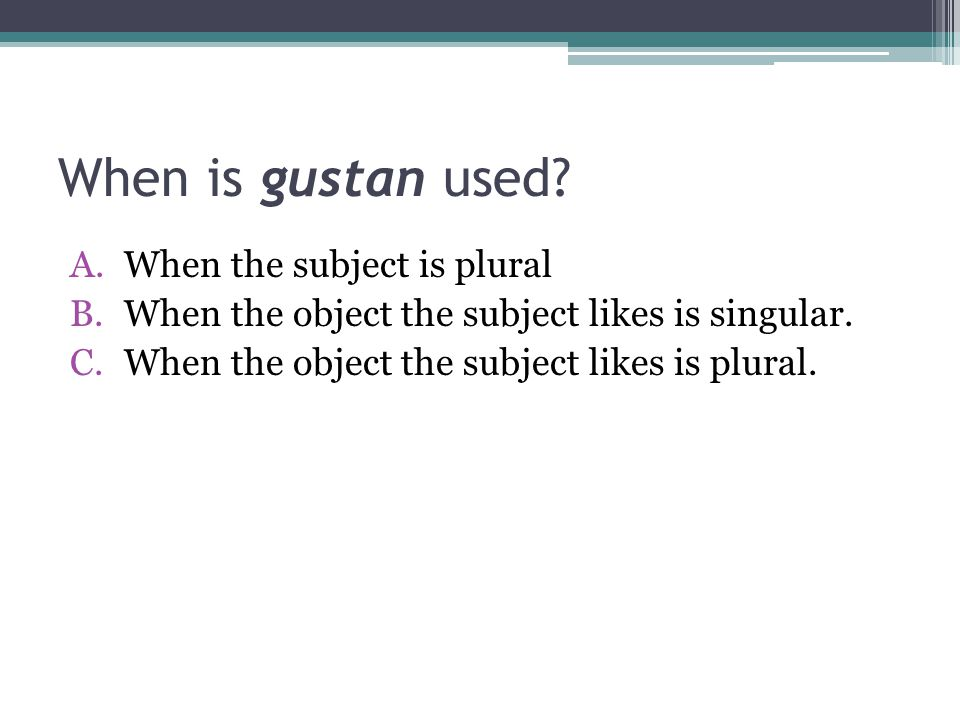 When is gustan used When the subject is plural
