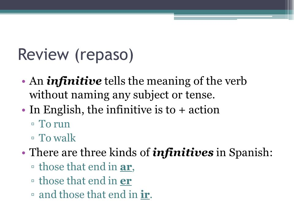 Review (repaso) An infinitive tells the meaning of the verb without naming any subject or tense. In English, the infinitive is to + action.