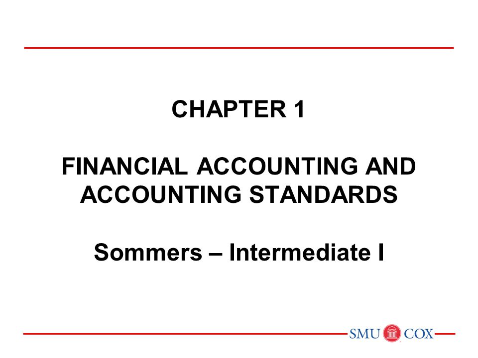 Chapter 1 FINANCIAL ACCOUNTING AND ACCOUNTING STANDARDS Sommers – Intermediate I