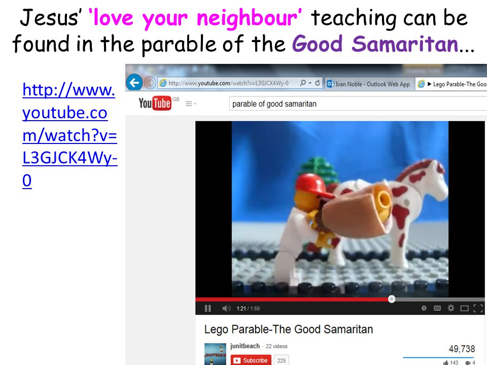 Jesus' 'love your neighbour' teaching can be found in the parable of the Good Samaritan...