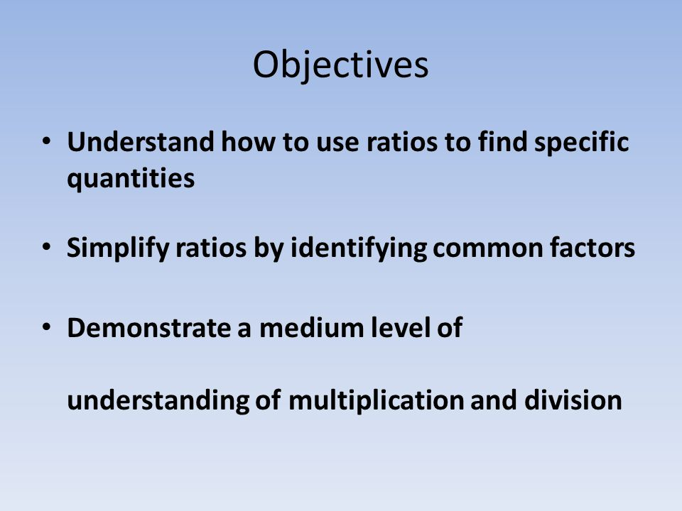Objectives Understand how to use ratios to find specific quantities