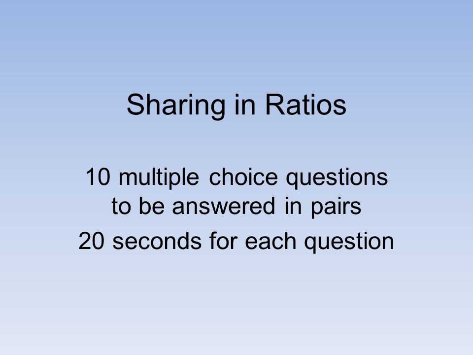 Sharing in Ratios 10 multiple choice questions to be answered in pairs