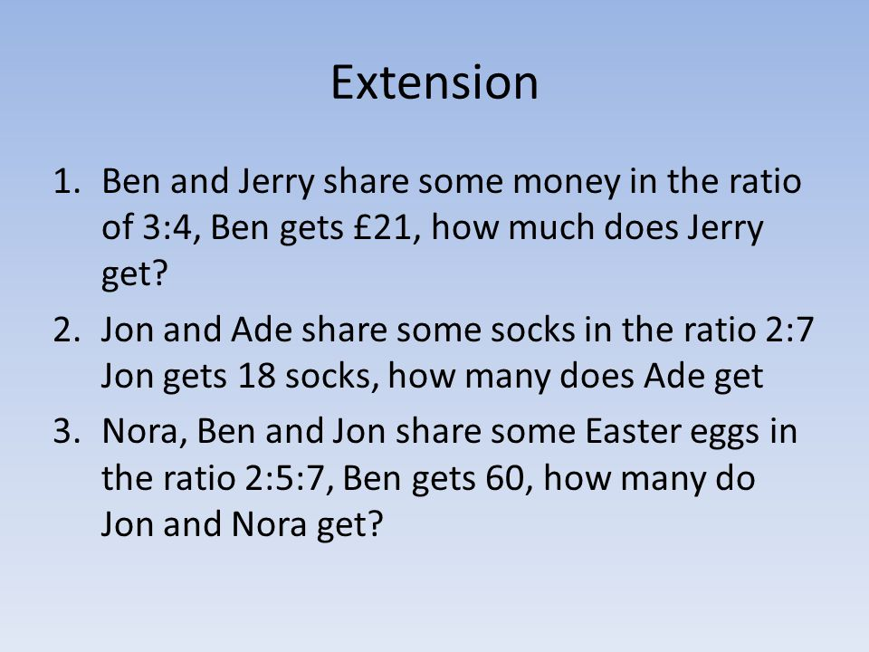 Extension Ben and Jerry share some money in the ratio of 3:4, Ben gets £21, how much does Jerry get