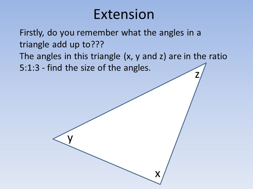 Extension Firstly, do you remember what the angles in a triangle add up to
