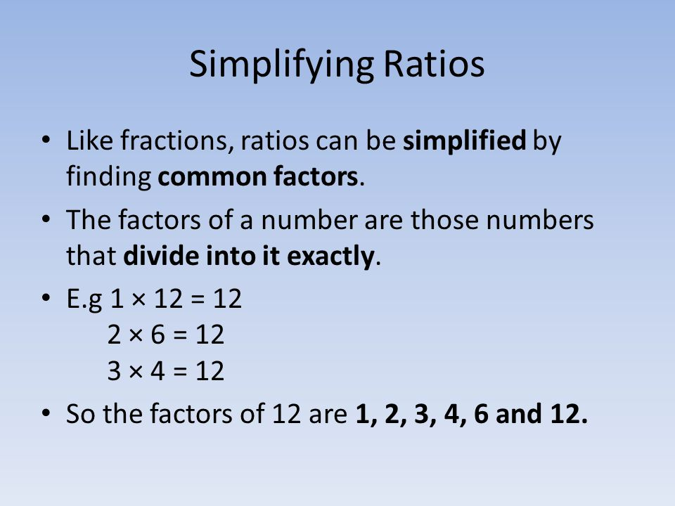 Simplifying Ratios Like fractions, ratios can be simplified by finding common factors.
