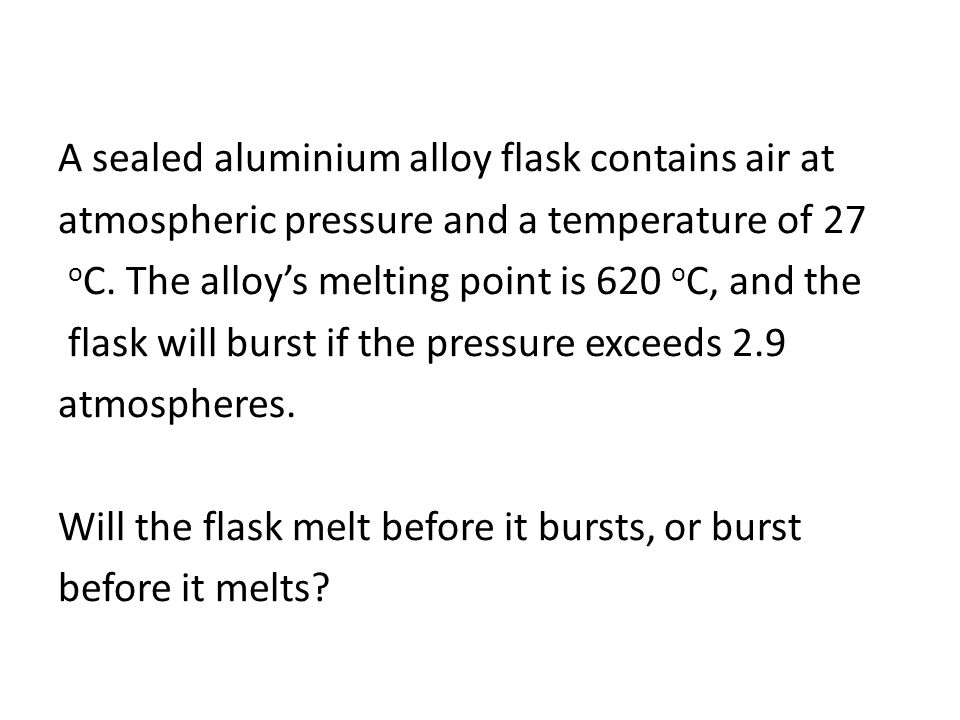 A sealed aluminium alloy flask contains air at atmospheric pressure and a temperature of 27 oC.