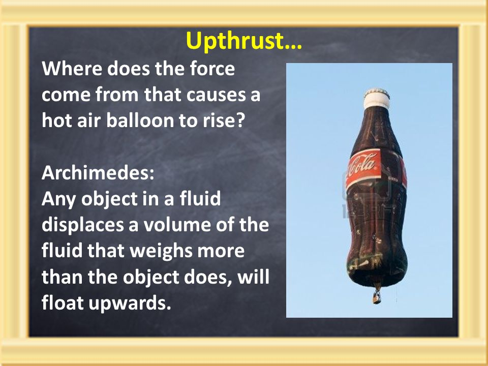 Upthrust… Where does the force come from that causes a hot air balloon to rise Archimedes: