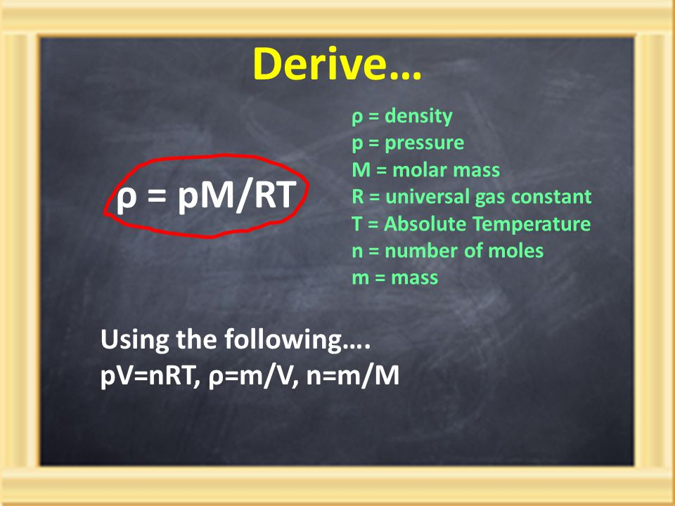 Derive… ρ = pM/RT Using the following…. pV=nRT, ρ=m/V, n=m/M