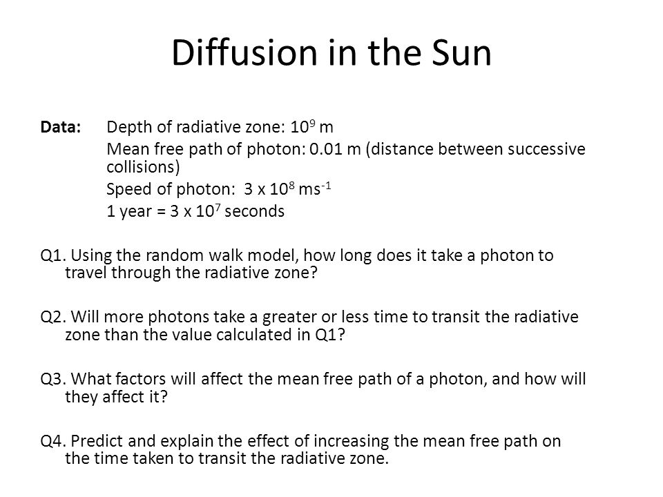 Diffusion in the Sun Data: Depth of radiative zone: 109 m