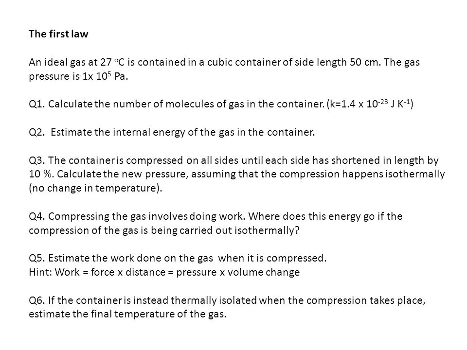 The first law An ideal gas at 27 oC is contained in a cubic container of side length 50 cm. The gas pressure is 1x 105 Pa.