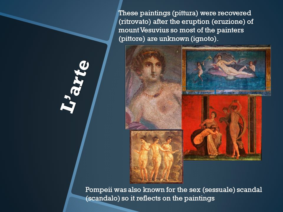 These paintings (pittura) were recovered (ritrovato) after the eruption (eruzione) of mount Vesuvius so most of the painters (pittore) are unknown (ignoto).