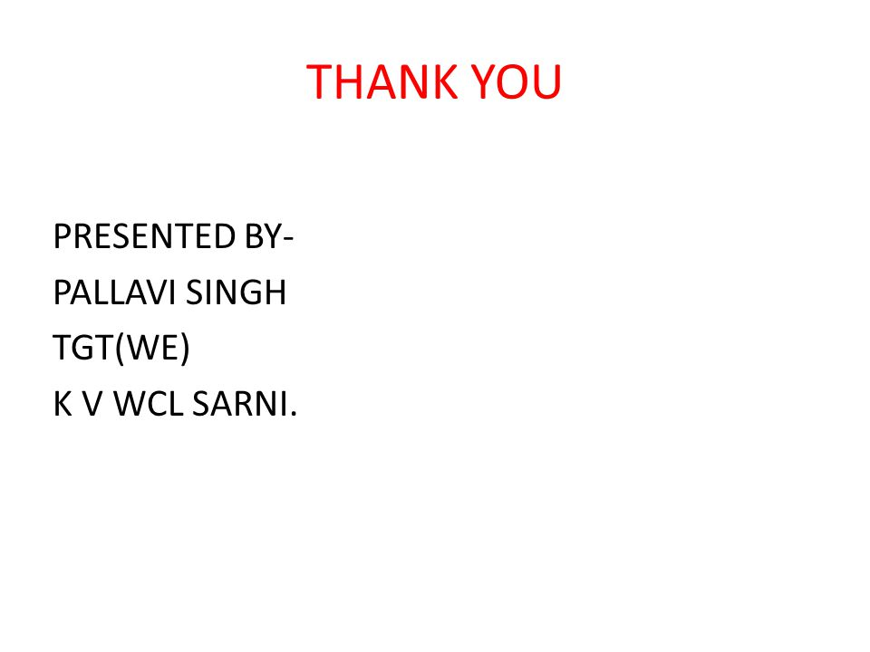 THANK YOU PRESENTED BY- PALLAVI SINGH TGT(WE) K V WCL SARNI.