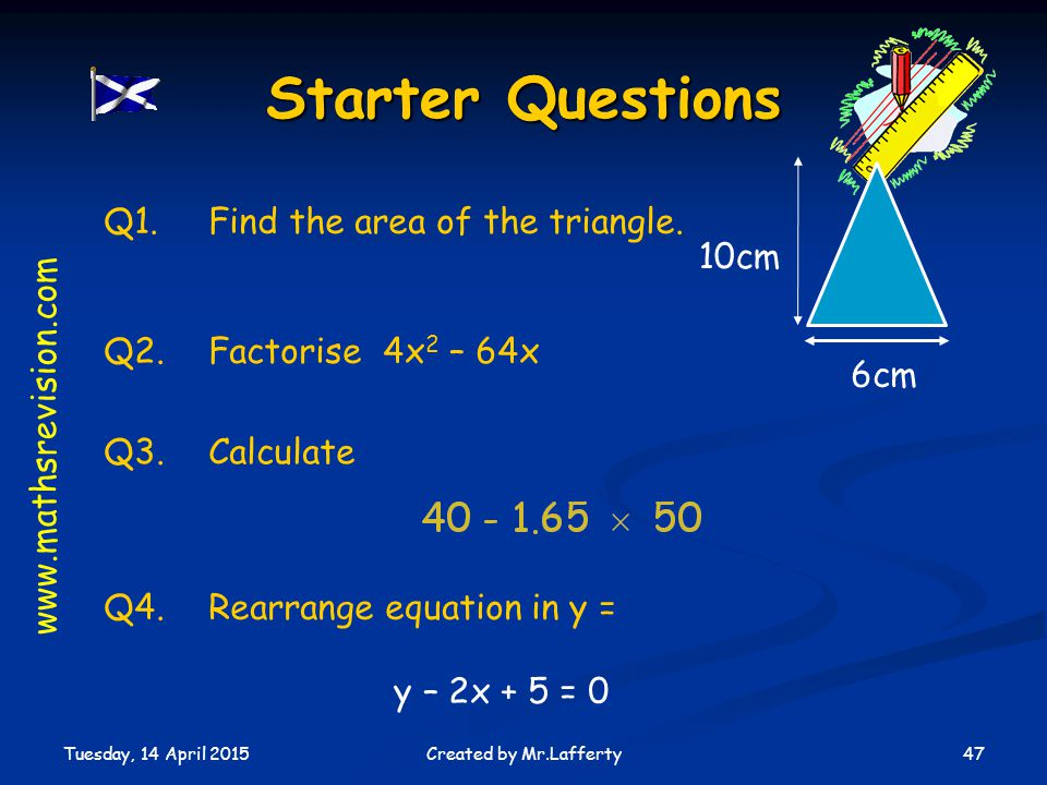 Starter Questions Q1. Find the area of the triangle. 10cm