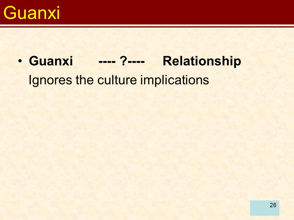 Guanxi Guanxi ---- ---- Relationship Ignores the culture implications