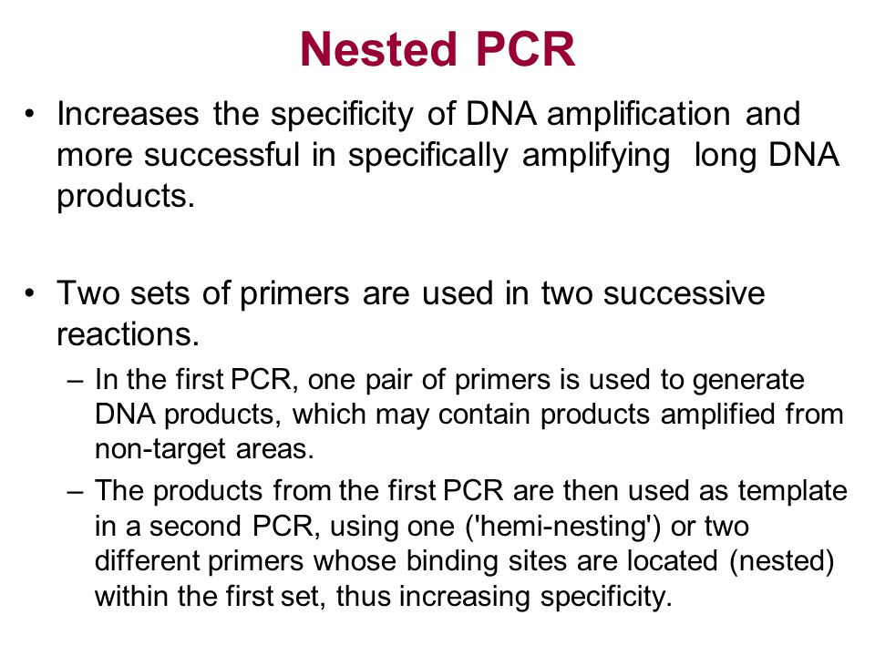 Nested PCR Increases the specificity of DNA amplification and more successful in specifically amplifying long DNA products.