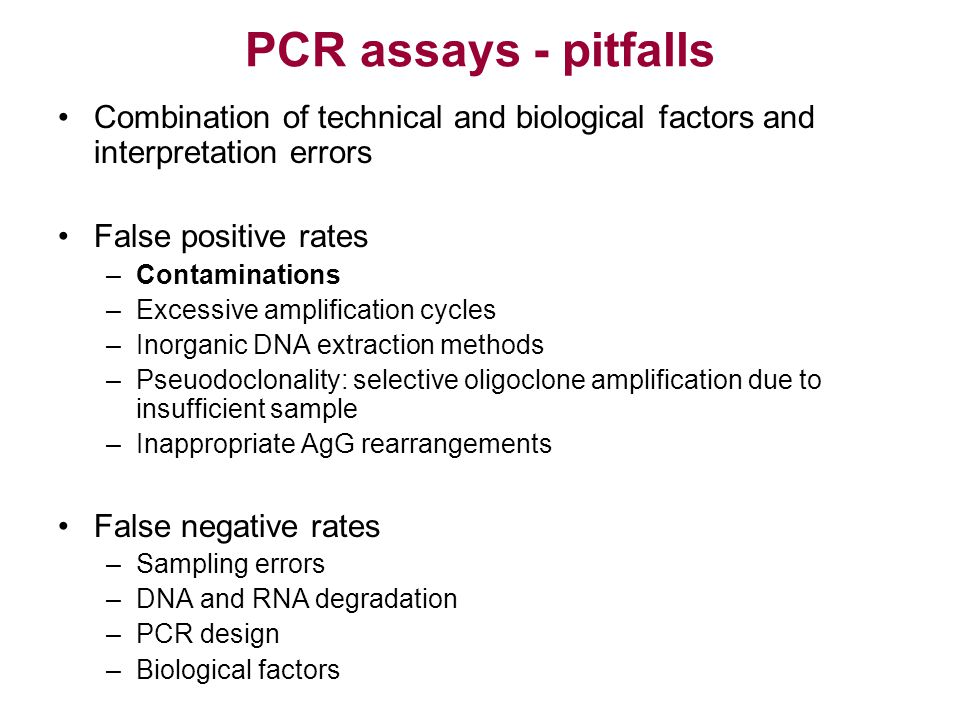 PCR assays - pitfalls Combination of technical and biological factors and interpretation errors. False positive rates.