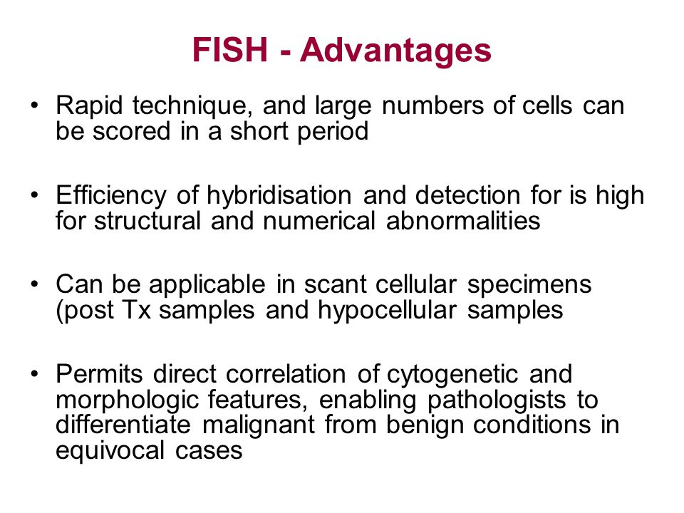 FISH - Advantages Rapid technique, and large numbers of cells can be scored in a short period.