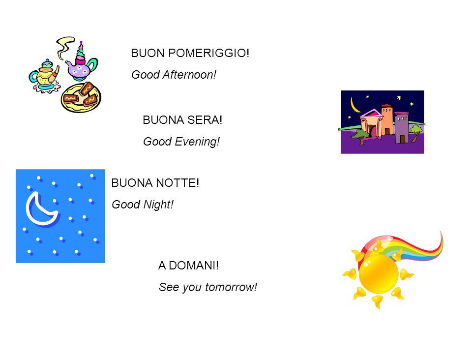 BUON POMERIGGIO. Good Afternoon. BUONA SERA. Good Evening.