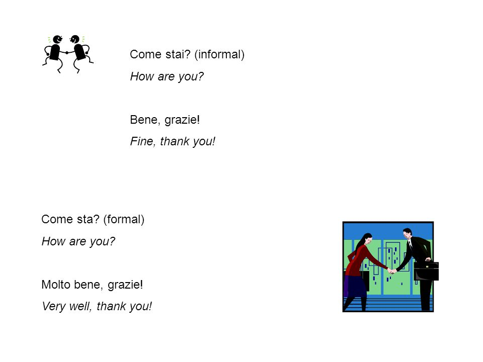 Come stai (informal) How are you Bene, grazie! Fine, thank you! Come sta (formal) How are you