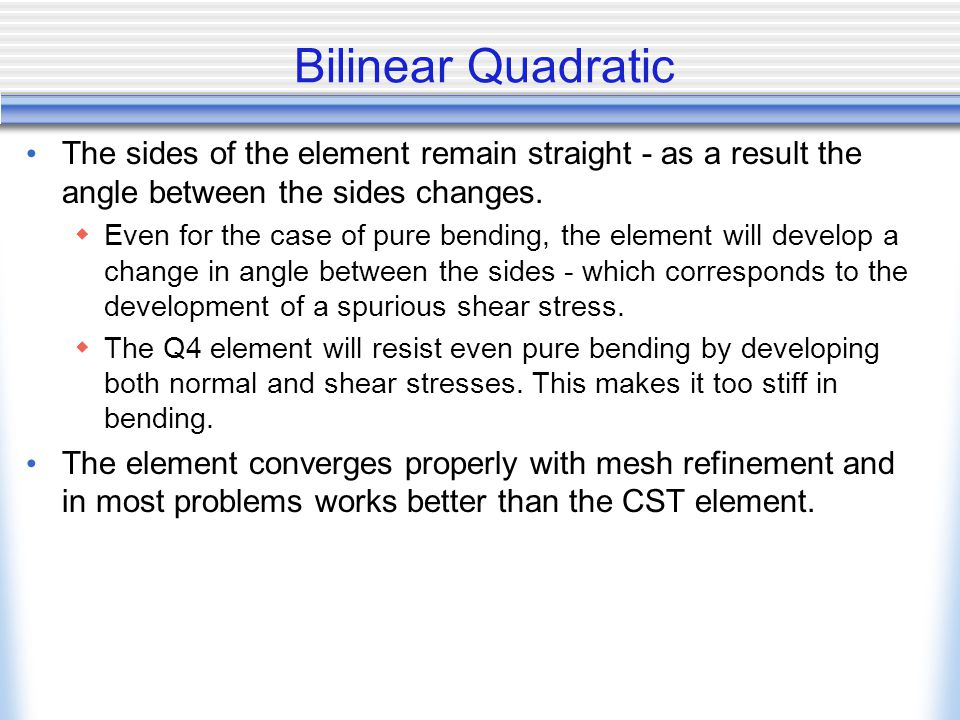 Bilinear Quadratic The sides of the element remain straight - as a result the angle between the sides changes.