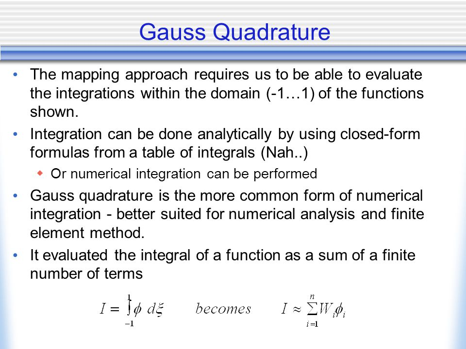 Gauss Quadrature The mapping approach requires us to be able to evaluate the integrations within the domain (-1…1) of the functions shown.