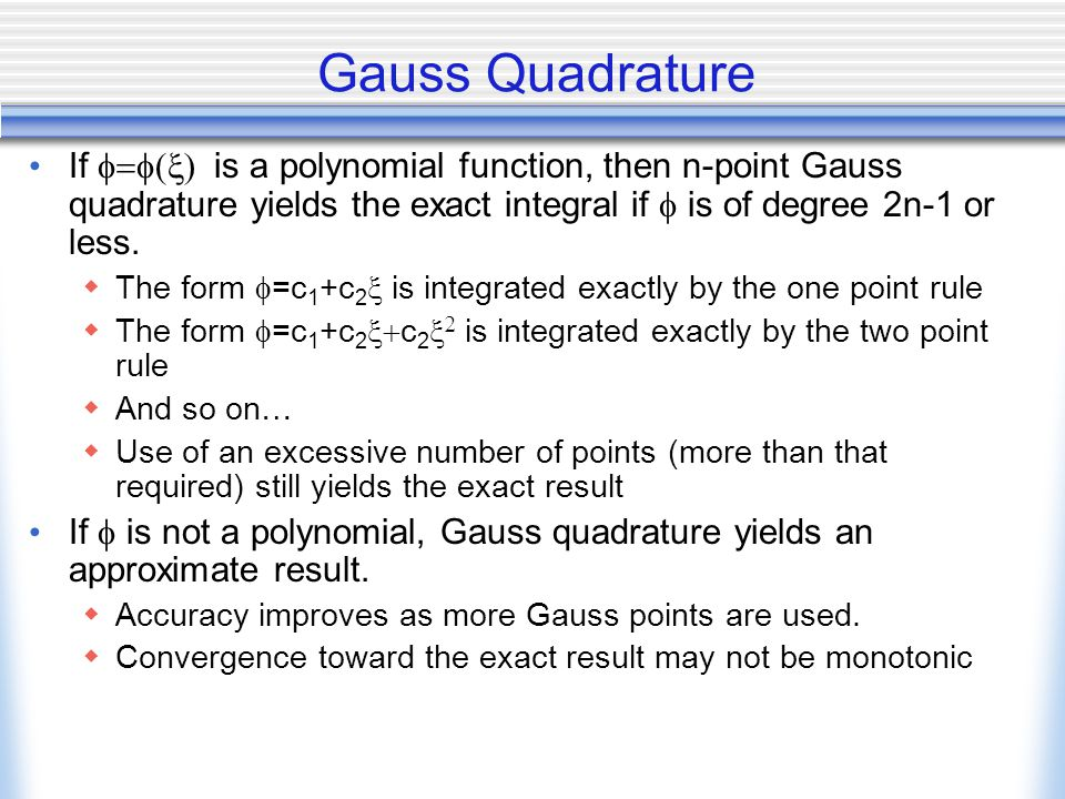 Gauss Quadrature If  is a polynomial function, then n-point Gauss quadrature yields the exact integral if  is of degree 2n-1 or less.