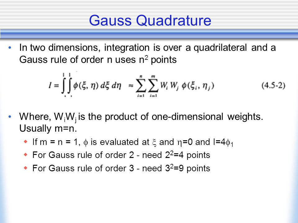 Gauss Quadrature In two dimensions, integration is over a quadrilateral and a Gauss rule of order n uses n2 points.