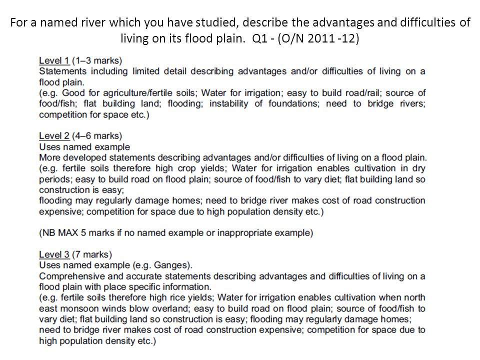 For a named river which you have studied, describe the advantages and difficulties of living on its flood plain. Q1 - (O/N 2011 -12)