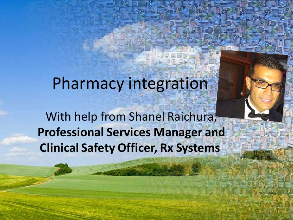 Pharmacy integration With help from Shanel Raichura, Professional Services Manager and Clinical Safety Officer, Rx Systems